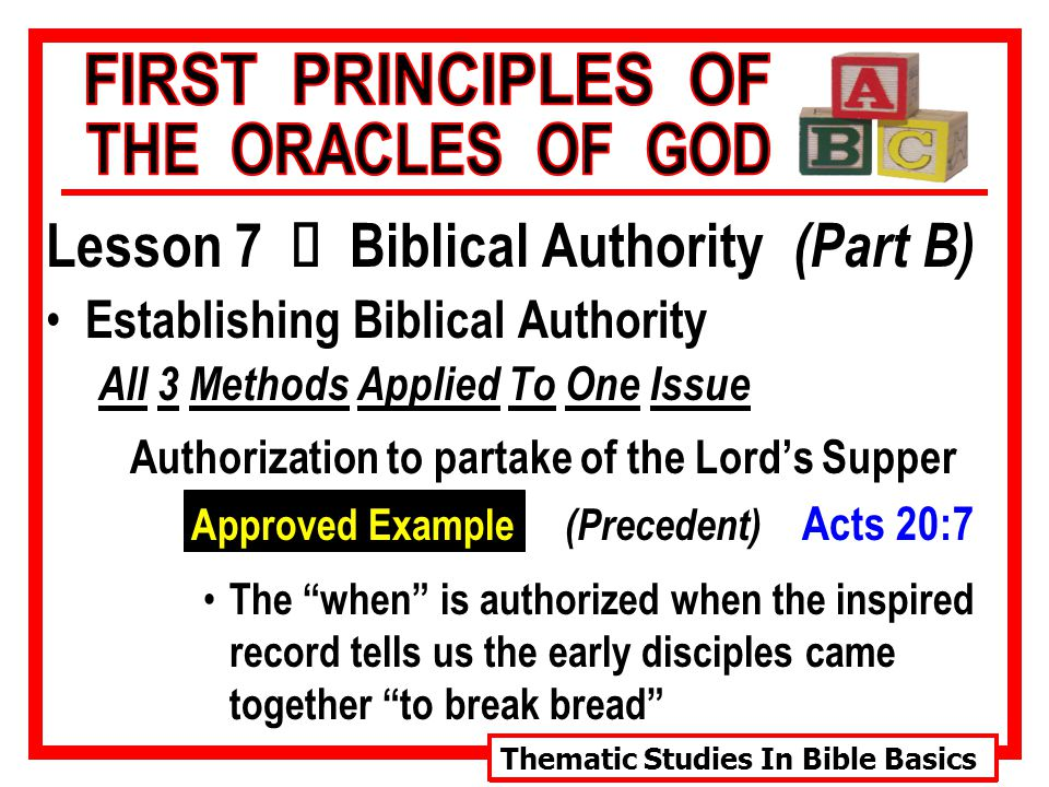 Thematic Studies In Bible Basics Lesson 7 Ù Biblical Authority (Part B) Establishing Biblical Authority All 3 Methods Applied To One Issue Authorization to partake of the Lord's Supper Approved Example (Precedent) Acts 20:7 The when is authorized when the inspired record tells us the early disciples came together to break bread