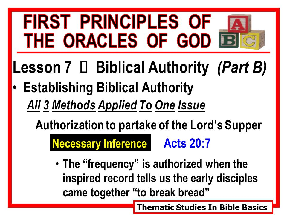 Thematic Studies In Bible Basics Lesson 7 Ù Biblical Authority (Part B) Establishing Biblical Authority All 3 Methods Applied To One Issue Authorization to partake of the Lord's Supper Necessary Inference Acts 20:7 The frequency is authorized when the inspired record tells us the early disciples came together to break bread