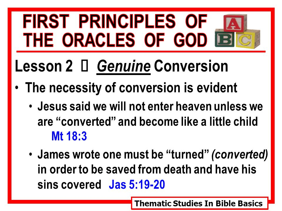 Thematic Studies In Bible Basics Lesson 2 Ù Genuine Conversion The necessity of conversion is evident Jesus said we will not enter heaven unless we are converted and become like a little child Mt 18:3 James wrote one must be turned (converted) in order to be saved from death and have his sins covered Jas 5:19-20