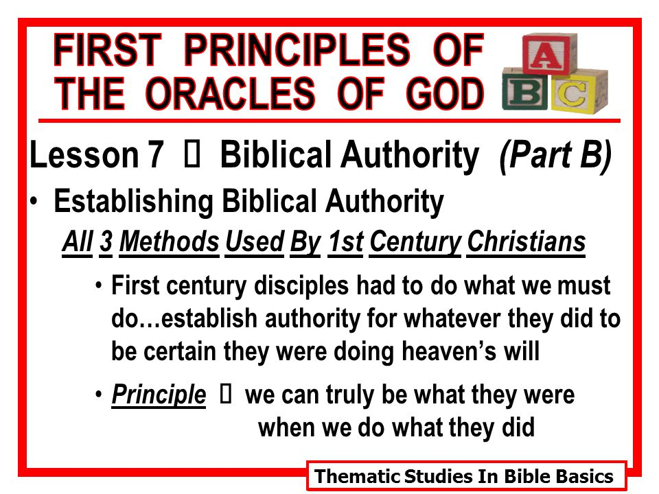 Thematic Studies In Bible Basics Lesson 7 Ù Biblical Authority (Part B) Establishing Biblical Authority All 3 Methods Used By 1st Century Christians First century disciples had to do what we must do…establish authority for whatever they did to be certain they were doing heaven's will Principle Ù we can truly be what they were when we do what they did