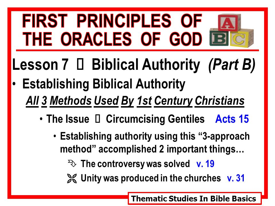 Thematic Studies In Bible Basics Lesson 7 Ù Biblical Authority (Part B) Establishing Biblical Authority All 3 Methods Used By 1st Century Christians The Issue Ù Circumcising Gentiles Acts 15 Establishing authority using this 3-approach method accomplished 2 important things… Ê The controversy was solved v.