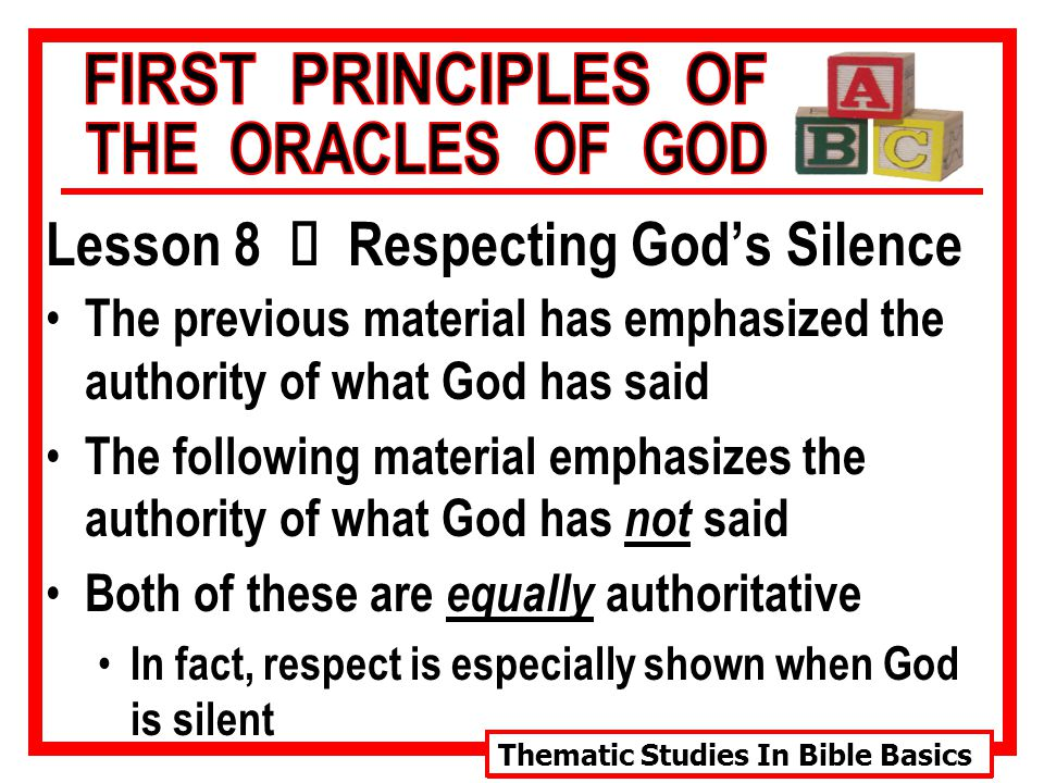 Thematic Studies In Bible Basics Lesson 8 Ù Respecting God's Silence The previous material has emphasized the authority of what God has said The following material emphasizes the authority of what God has not said Both of these are equally authoritative In fact, respect is especially shown when God is silent