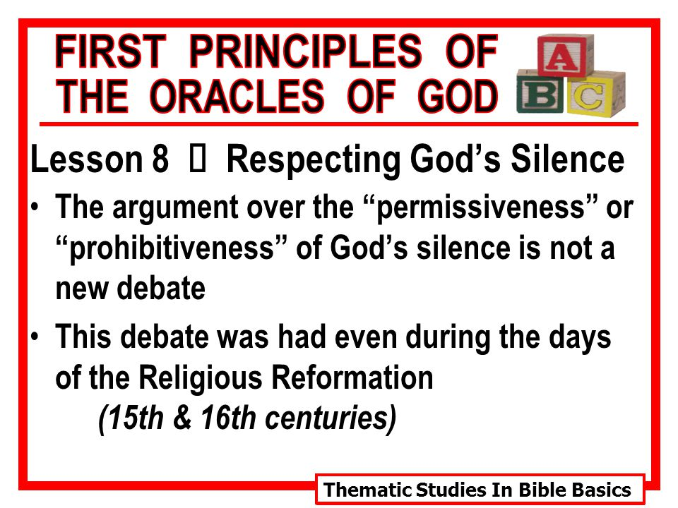 Thematic Studies In Bible Basics Lesson 8 Ù Respecting God's Silence The argument over the permissiveness or prohibitiveness of God's silence is not a new debate This debate was had even during the days of the Religious Reformation (15th & 16th centuries)