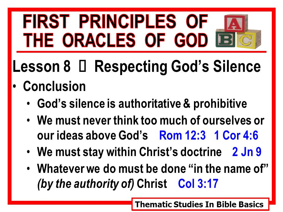 Thematic Studies In Bible Basics Lesson 8 Ù Respecting God's Silence Conclusion God's silence is authoritative & prohibitive We must never think too much of ourselves or our ideas above God's Rom 12:3 1 Cor 4:6 We must stay within Christ's doctrine 2 Jn 9 Whatever we do must be done in the name of (by the authority of) Christ Col 3:17