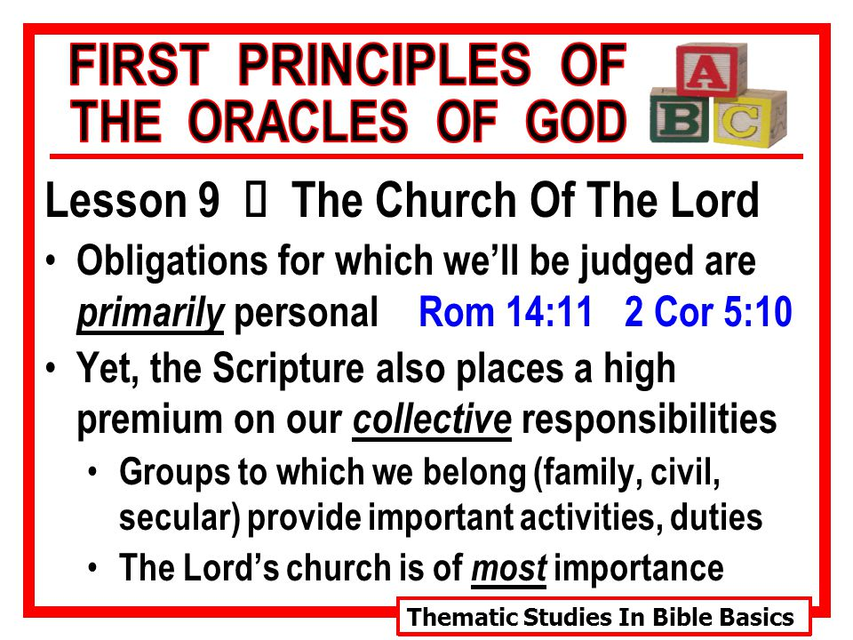 Thematic Studies In Bible Basics Lesson 9 Ù The Church Of The Lord Obligations for which we'll be judged are primarily personal Rom 14:11 2 Cor 5:10 Yet, the Scripture also places a high premium on our collective responsibilities Groups to which we belong (family, civil, secular) provide important activities, duties The Lord's church is of most importance
