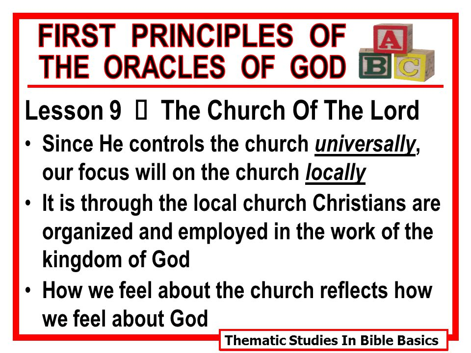 Thematic Studies In Bible Basics Lesson 9 Ù The Church Of The Lord Since He controls the church universally, our focus will on the church locally It is through the local church Christians are organized and employed in the work of the kingdom of God How we feel about the church reflects how we feel about God
