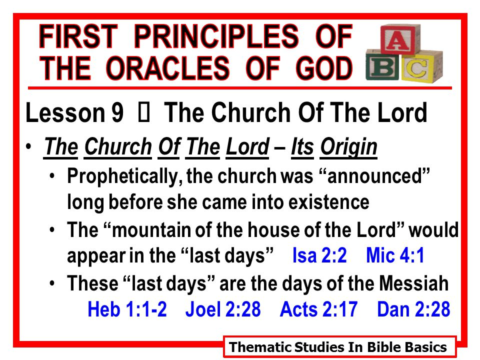 Thematic Studies In Bible Basics Lesson 9 Ù The Church Of The Lord The Church Of The Lord – Its Origin Prophetically, the church was announced long before she came into existence The mountain of the house of the Lord would appear in the last days Isa 2:2 Mic 4:1 These last days are the days of the Messiah Heb 1:1-2 Joel 2:28 Acts 2:17 Dan 2:28