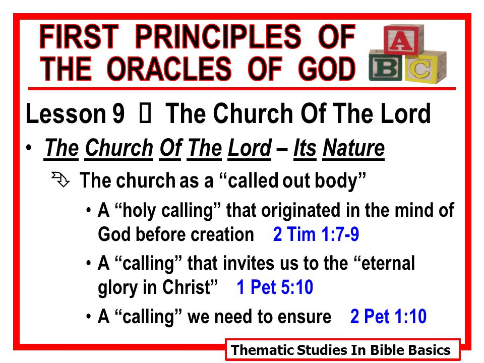 Thematic Studies In Bible Basics Lesson 9 Ù The Church Of The Lord The Church Of The Lord – Its Nature Ê The church as a called out body A holy calling that originated in the mind of God before creation 2 Tim 1:7-9 A calling that invites us to the eternal glory in Christ 1 Pet 5:10 A calling we need to ensure 2 Pet 1:10