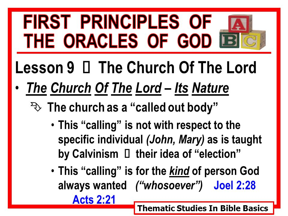 Thematic Studies In Bible Basics Lesson 9 Ù The Church Of The Lord The Church Of The Lord – Its Nature Ê The church as a called out body This calling is not with respect to the specific individual (John, Mary) as is taught by Calvinism Ù their idea of election This calling is for the kind of person God always wanted ( whosoever ) Joel 2:28 Acts 2:21