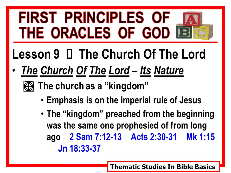 Thematic Studies In Bible Basics Lesson 9 Ù The Church Of The Lord The Church Of The Lord – Its Nature Ì The church as a kingdom Emphasis is on the imperial rule of Jesus The kingdom preached from the beginning was the same one prophesied of from long ago 2 Sam 7:12-13 Acts 2:30-31 Mk 1:15 Jn 18:33-37