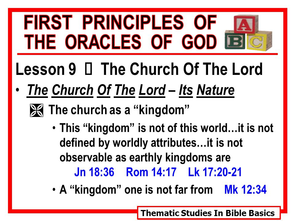 Thematic Studies In Bible Basics Lesson 9 Ù The Church Of The Lord The Church Of The Lord – Its Nature Ì The church as a kingdom This kingdom is not of this world…it is not defined by worldly attributes…it is not observable as earthly kingdoms are Jn 18:36 Rom 14:17 Lk 17:20-21 A kingdom one is not far from Mk 12:34