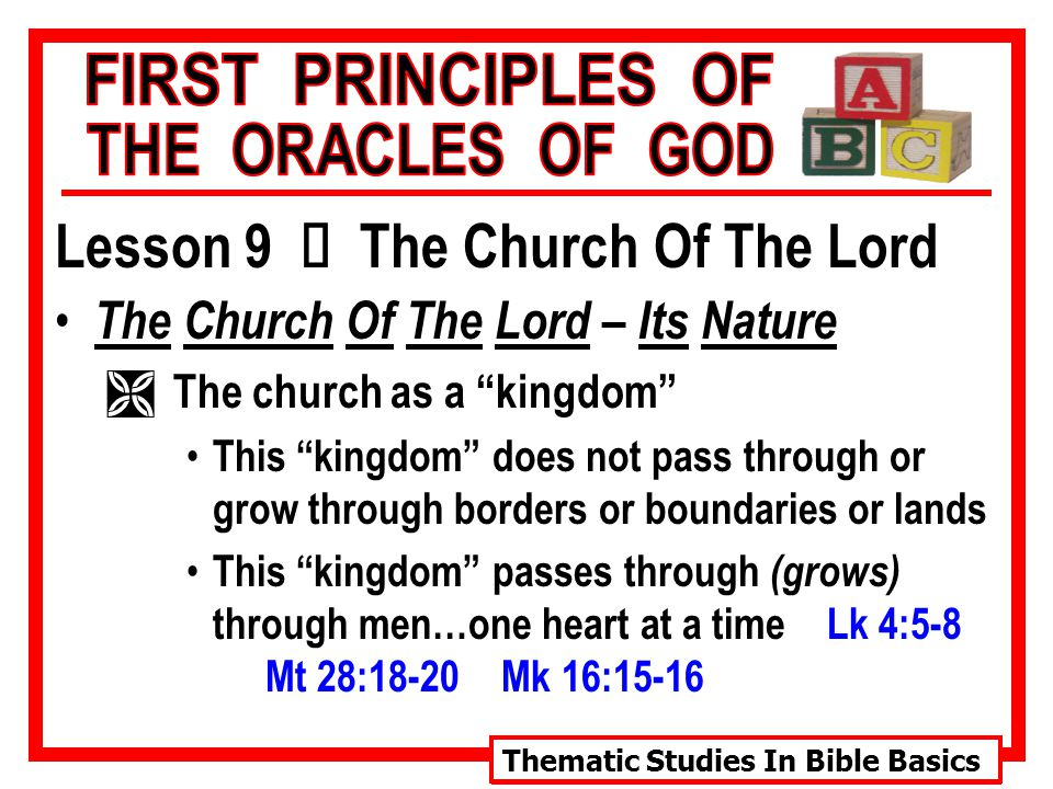 Thematic Studies In Bible Basics Lesson 9 Ù The Church Of The Lord The Church Of The Lord – Its Nature Ì The church as a kingdom This kingdom does not pass through or grow through borders or boundaries or lands This kingdom passes through (grows) through men…one heart at a time Lk 4:5-8 Mt 28:18-20 Mk 16:15-16