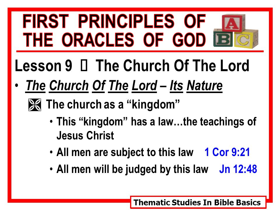 Thematic Studies In Bible Basics Lesson 9 Ù The Church Of The Lord The Church Of The Lord – Its Nature Ì The church as a kingdom This kingdom has a law…the teachings of Jesus Christ All men are subject to this law 1 Cor 9:21 All men will be judged by this law Jn 12:48