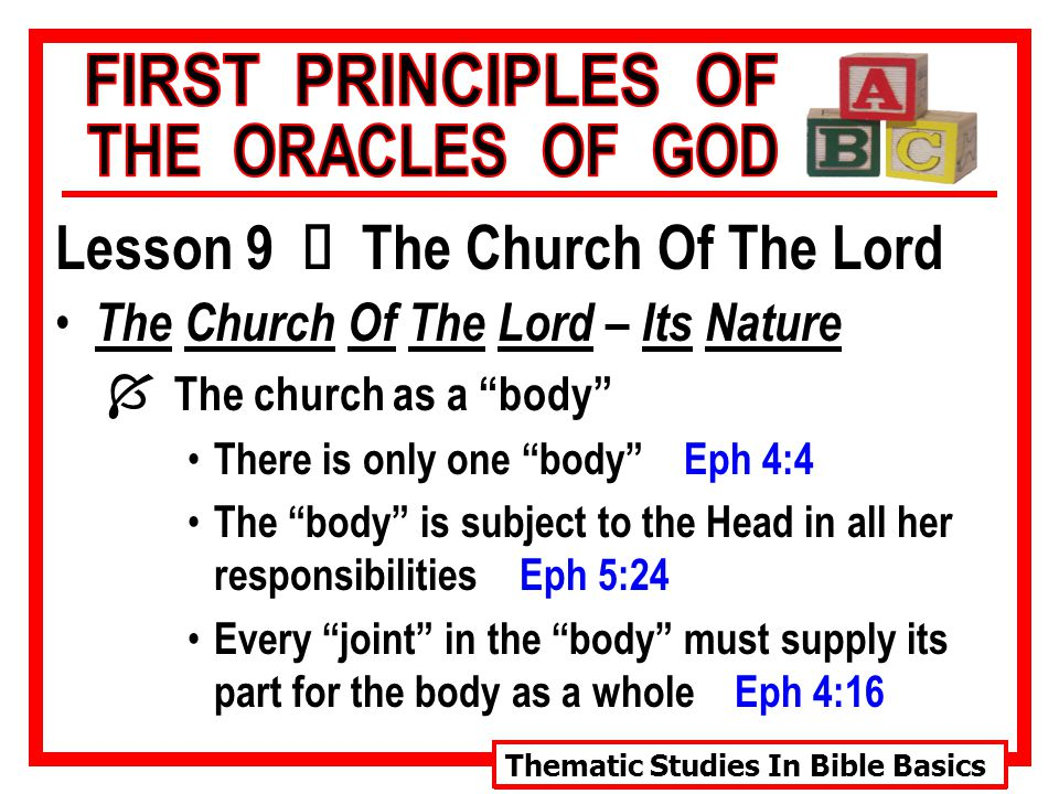 Thematic Studies In Bible Basics Lesson 9 Ù The Church Of The Lord The Church Of The Lord – Its Nature Í The church as a body There is only one body Eph 4:4 The body is subject to the Head in all her responsibilities Eph 5:24 Every joint in the body must supply its part for the body as a whole Eph 4:16
