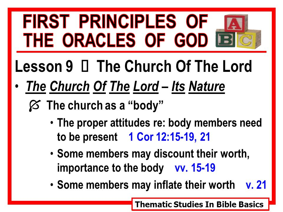 Thematic Studies In Bible Basics Lesson 9 Ù The Church Of The Lord The Church Of The Lord – Its Nature Í The church as a body The proper attitudes re: body members need to be present 1 Cor 12:15-19, 21 Some members may discount their worth, importance to the body vv.
