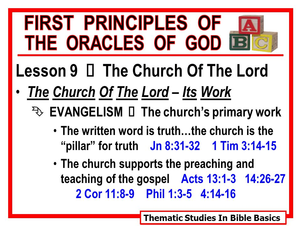 Thematic Studies In Bible Basics Lesson 9 Ù The Church Of The Lord The Church Of The Lord – Its Work  EVANGELISM Ù The church's primary work The written word is truth…the church is the pillar for truth Jn 8:31-32 1 Tim 3:14-15 The church supports the preaching and teaching of the gospel Acts 13:1-3 14:26-27 2 Cor 11:8-9 Phil 1:3-5 4:14-16