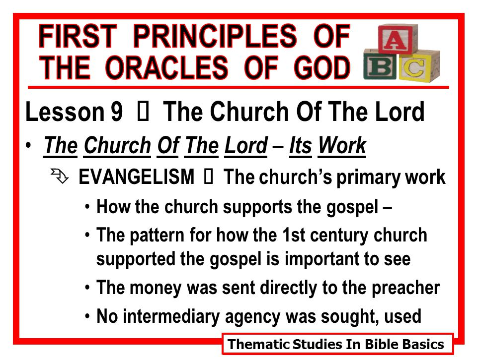 Thematic Studies In Bible Basics Lesson 9 Ù The Church Of The Lord The Church Of The Lord – Its Work  EVANGELISM Ù The church's primary work How the church supports the gospel – The pattern for how the 1st century church supported the gospel is important to see The money was sent directly to the preacher No intermediary agency was sought, used