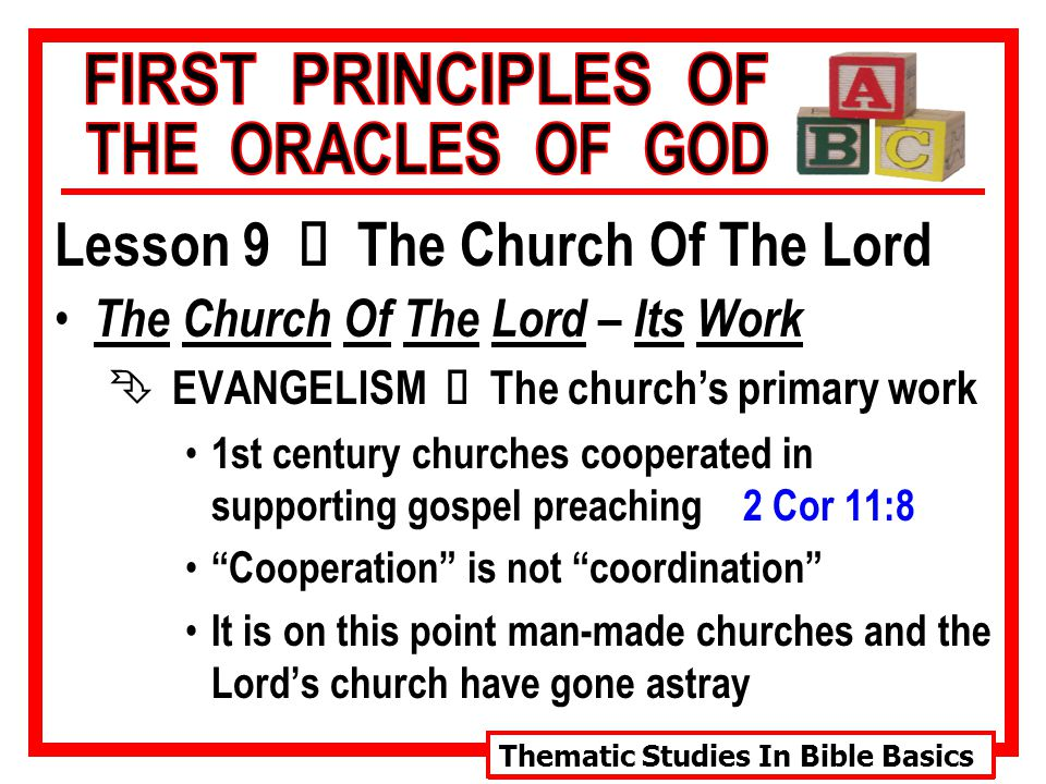 Thematic Studies In Bible Basics Lesson 9 Ù The Church Of The Lord The Church Of The Lord – Its Work  EVANGELISM Ù The church's primary work 1st century churches cooperated in supporting gospel preaching 2 Cor 11:8 Cooperation is not coordination It is on this point man-made churches and the Lord's church have gone astray