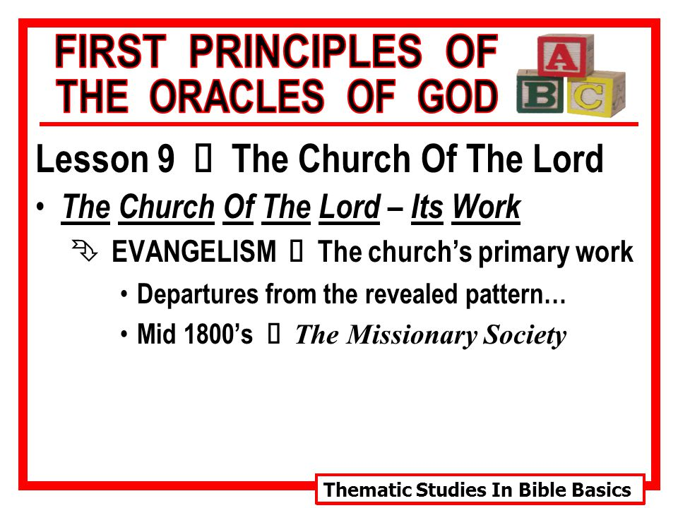 Thematic Studies In Bible Basics Lesson 9 Ù The Church Of The Lord The Church Of The Lord – Its Work  EVANGELISM Ù The church's primary work Departures from the revealed pattern… Mid 1800's Ù The Missionary Society