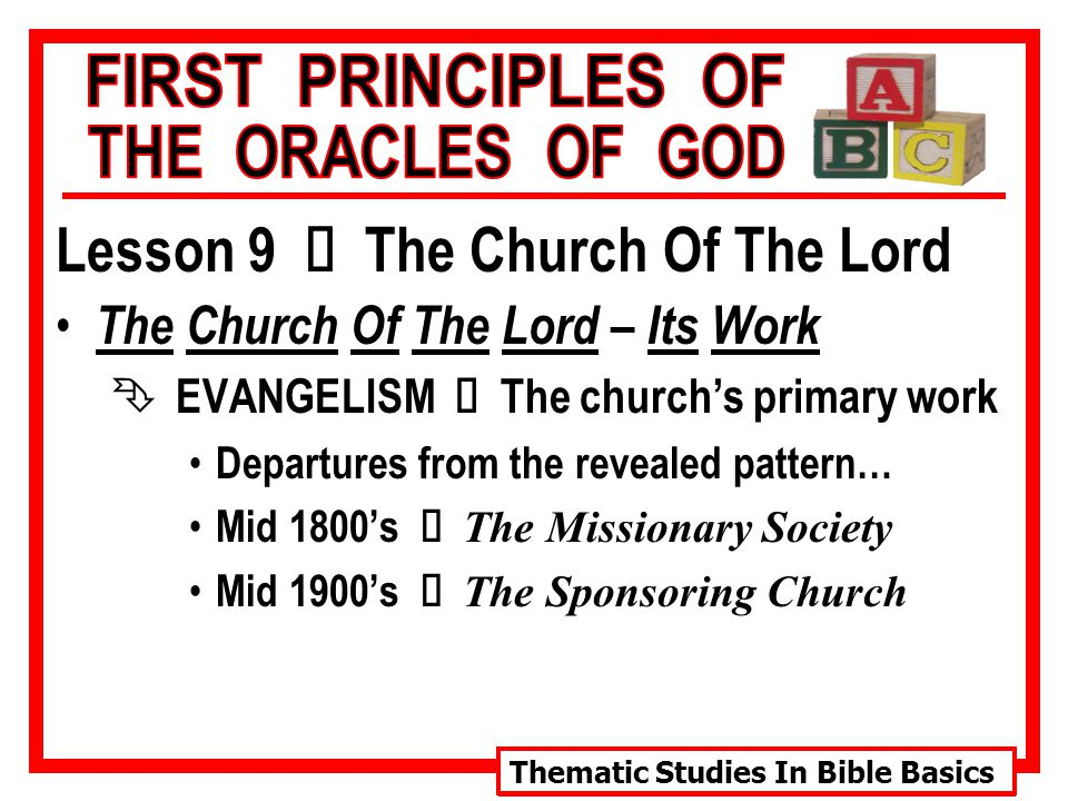 Thematic Studies In Bible Basics Lesson 9 Ù The Church Of The Lord The Church Of The Lord – Its Work  EVANGELISM Ù The church's primary work Departures from the revealed pattern… Mid 1800's Ù The Missionary Society Mid 1900's Ù The Sponsoring Church