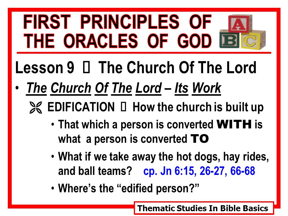 Thematic Studies In Bible Basics Lesson 9 Ù The Church Of The Lord The Church Of The Lord – Its Work  EDIFICATION Ù How the church is built up That which a person is converted WITH is what a person is converted TO What if we take away the hot dogs, hay rides, and ball teams.