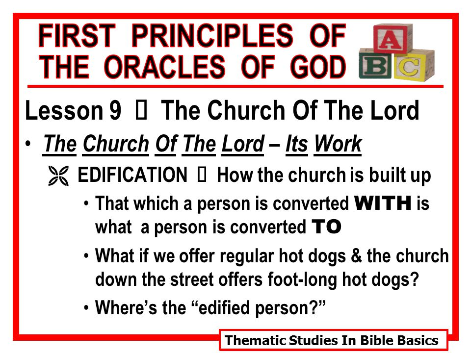 Thematic Studies In Bible Basics Lesson 9 Ù The Church Of The Lord The Church Of The Lord – Its Work  EDIFICATION Ù How the church is built up That which a person is converted WITH is what a person is converted TO What if we offer regular hot dogs & the church down the street offers foot-long hot dogs.