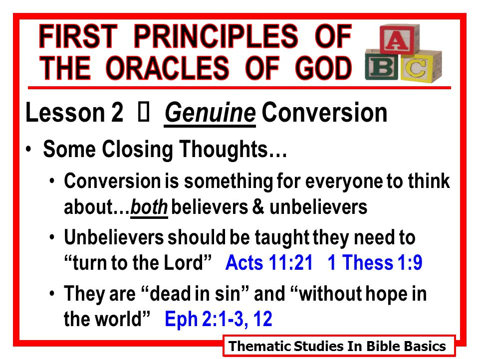 Thematic Studies In Bible Basics Lesson 2 Ù Genuine Conversion Some Closing Thoughts… Conversion is something for everyone to think about… both believers & unbelievers Unbelievers should be taught they need to turn to the Lord Acts 11:21 1 Thess 1:9 They are dead in sin and without hope in the world Eph 2:1-3, 12
