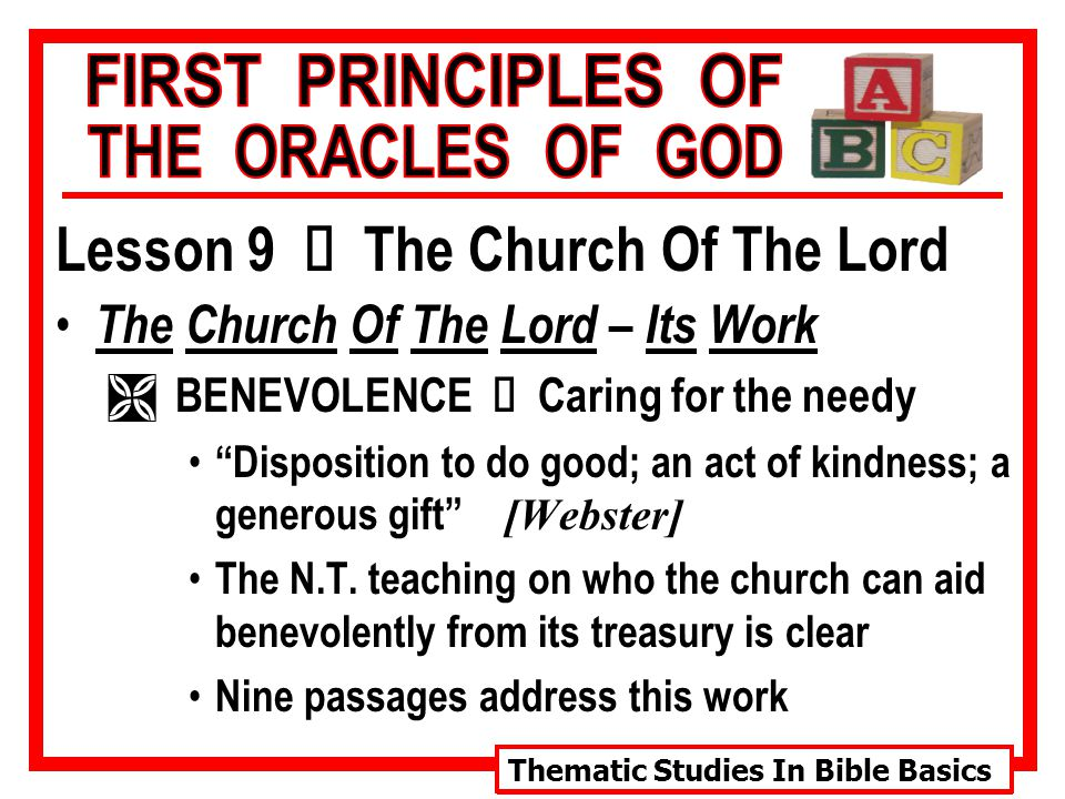 Thematic Studies In Bible Basics Lesson 9 Ù The Church Of The Lord The Church Of The Lord – Its Work  BENEVOLENCE Ù Caring for the needy Disposition to do good; an act of kindness; a generous gift [Webster] The N.T.