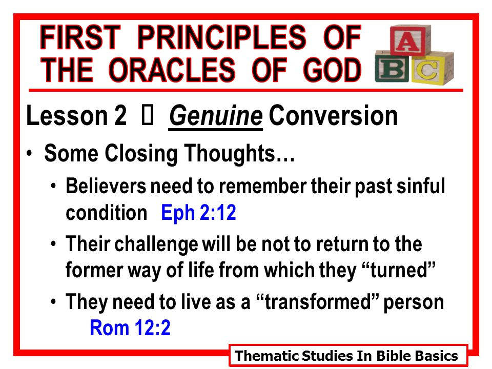Thematic Studies In Bible Basics Lesson 2 Ù Genuine Conversion Some Closing Thoughts… Believers need to remember their past sinful condition Eph 2:12 Their challenge will be not to return to the former way of life from which they turned They need to live as a transformed person Rom 12:2