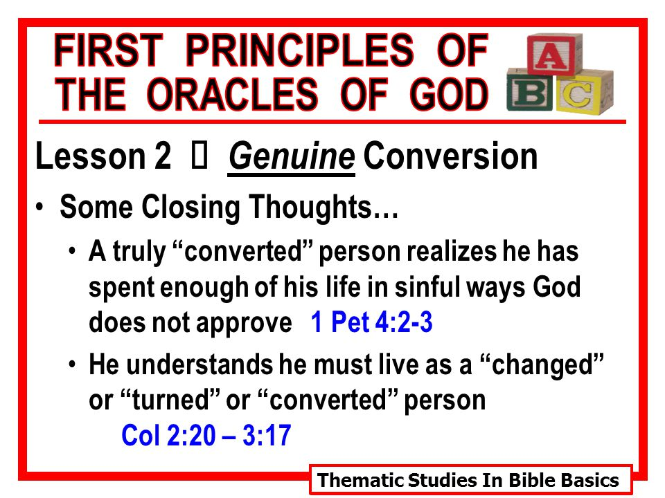 Thematic Studies In Bible Basics Lesson 2 Ù Genuine Conversion Some Closing Thoughts… A truly converted person realizes he has spent enough of his life in sinful ways God does not approve 1 Pet 4:2-3 He understands he must live as a changed or turned or converted person Col 2:20 – 3:17