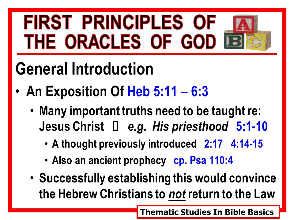 Thematic Studies In Bible Basics General Introduction An Exposition Of Heb 5:11 – 6:3 Many important truths need to be taught re: Jesus Christ Ù e.g.