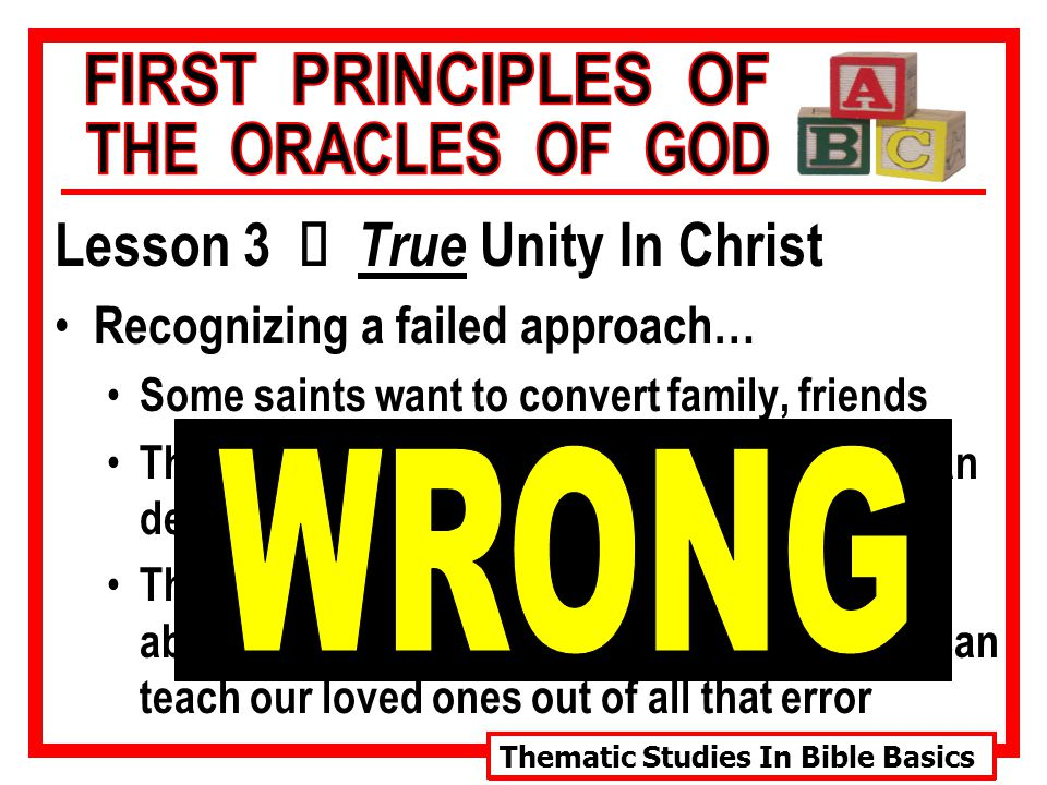 Thematic Studies In Bible Basics Lesson 3 Ù True Unity In Christ Recognizing a failed approach… Some saints want to convert family, friends These converts-to-be are involved in human denominations Therefore, some conclude we must learn all about these man-made religions so that we can teach our loved ones out of all that error