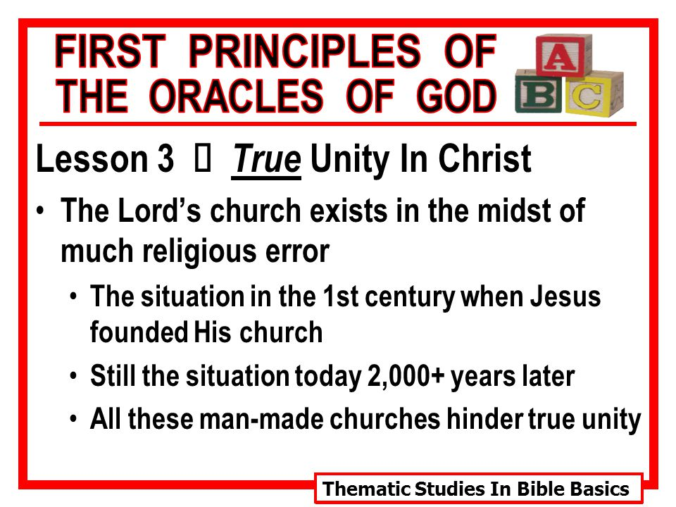 Thematic Studies In Bible Basics Lesson 3 Ù True Unity In Christ The Lord's church exists in the midst of much religious error The situation in the 1st century when Jesus founded His church Still the situation today 2,000+ years later All these man-made churches hinder true unity