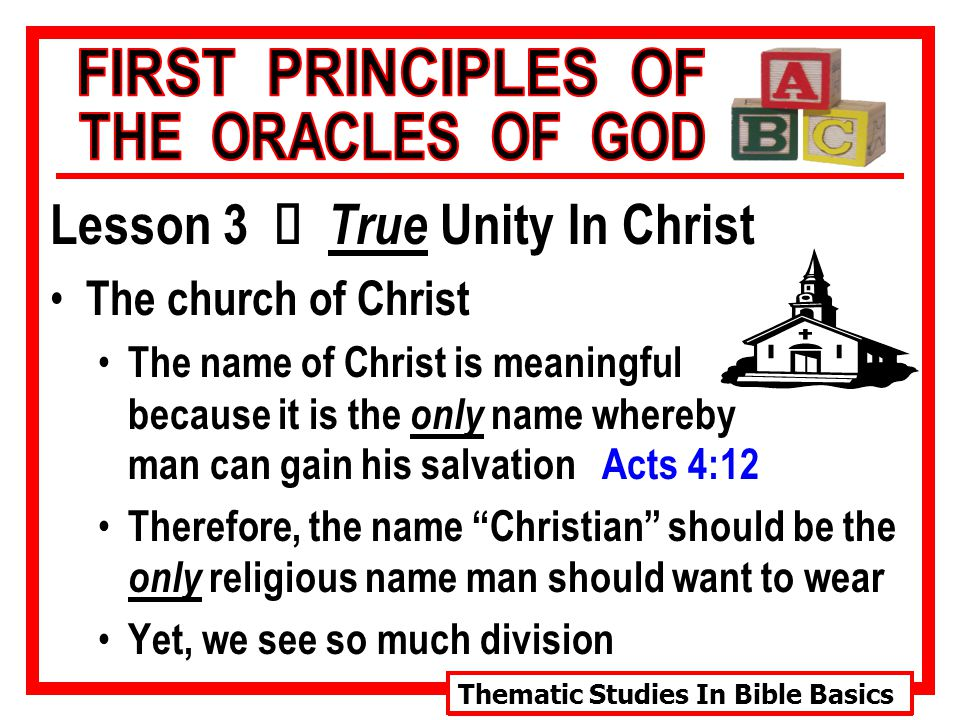 Thematic Studies In Bible Basics Lesson 3 Ù True Unity In Christ The church of Christ The name of Christ is meaningful because it is the only name whereby man can gain his salvation Acts 4:12 Therefore, the name Christian should be the only religious name man should want to wear Yet, we see so much division