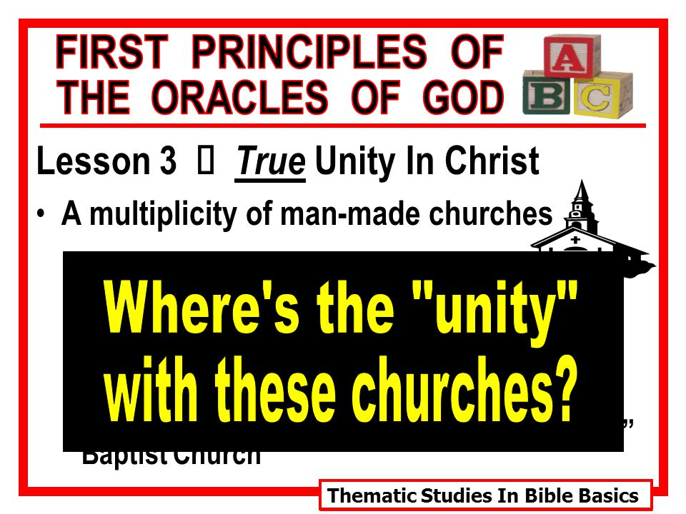 Thematic Studies In Bible Basics Lesson 3 Ù True Unity In Christ A multiplicity of man-made churches Catholic Church Lutheran Church Presbyterian Church Episcopal Church Baptist Church Methodist Church Mormon Church Jehovah's Witnesses