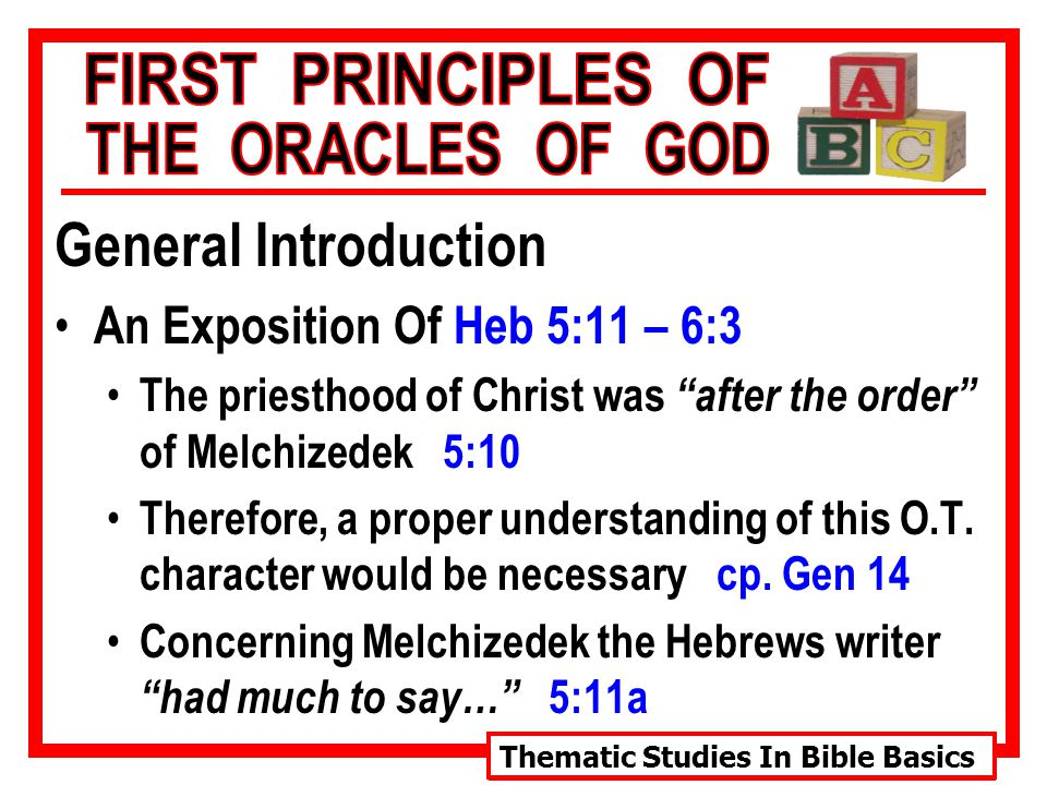 Thematic Studies In Bible Basics General Introduction An Exposition Of Heb 5:11 – 6:3 The priesthood of Christ was after the order of Melchizedek 5:10 Therefore, a proper understanding of this O.T.