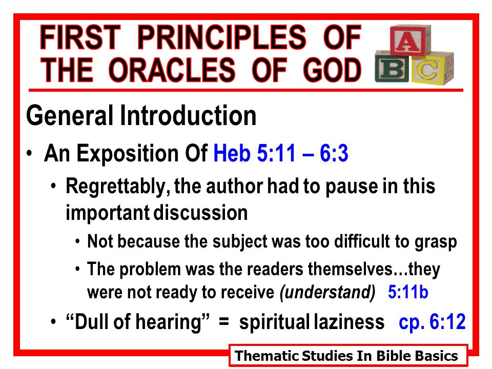 Thematic Studies In Bible Basics General Introduction An Exposition Of Heb 5:11 – 6:3 Regrettably, the author had to pause in this important discussion Not because the subject was too difficult to grasp The problem was the readers themselves…they were not ready to receive (understand) 5:11b Dull of hearing = spiritual laziness cp.