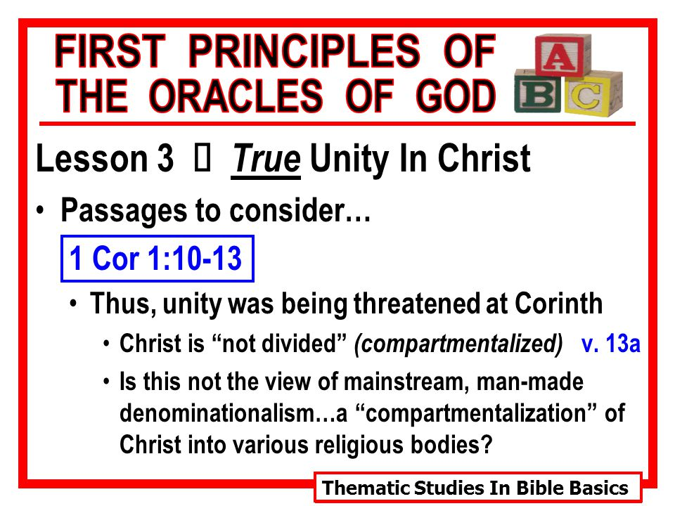 Thematic Studies In Bible Basics Lesson 3 Ù True Unity In Christ Passages to consider… 1 Cor 1:10-13 Thus, unity was being threatened at Corinth Christ is not divided (compartmentalized) v.