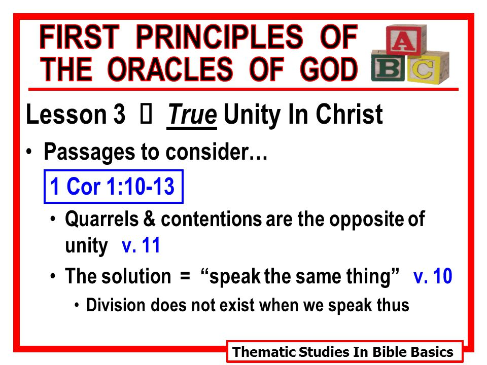 Thematic Studies In Bible Basics Lesson 3 Ù True Unity In Christ Passages to consider… 1 Cor 1:10-13 Quarrels & contentions are the opposite of unity v.