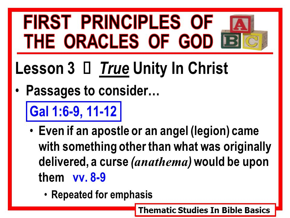 Thematic Studies In Bible Basics Lesson 3 Ù True Unity In Christ Passages to consider… Gal 1:6-9, 11-12 Even if an apostle or an angel (legion) came with something other than what was originally delivered, a curse ( anathema ) would be upon them vv.