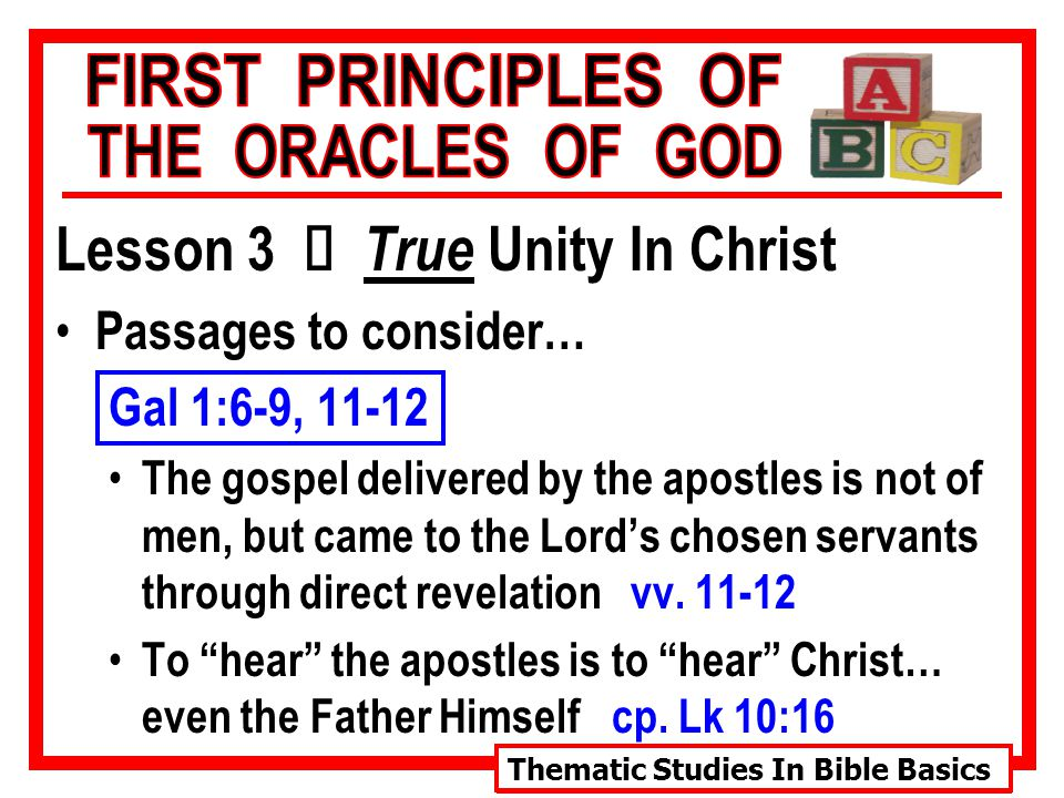 Thematic Studies In Bible Basics Lesson 3 Ù True Unity In Christ Passages to consider… Gal 1:6-9, 11-12 The gospel delivered by the apostles is not of men, but came to the Lord's chosen servants through direct revelation vv.