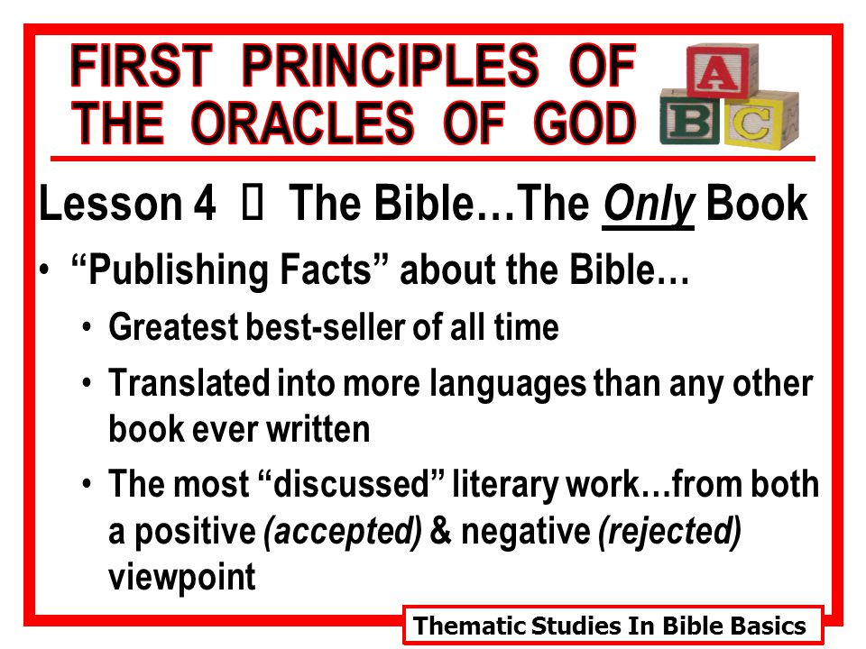 Thematic Studies In Bible Basics Lesson 4 Ù The Bible…The Only Book Publishing Facts about the Bible… Greatest best-seller of all time Translated into more languages than any other book ever written The most discussed literary work…from both a positive (accepted) & negative (rejected) viewpoint
