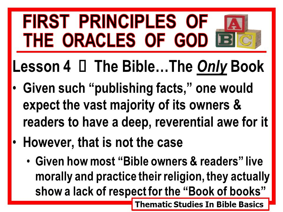 Thematic Studies In Bible Basics Lesson 4 Ù The Bible…The Only Book Given such publishing facts, one would expect the vast majority of its owners & readers to have a deep, reverential awe for it However, that is not the case Given how most Bible owners & readers live morally and practice their religion, they actually show a lack of respect for the Book of books