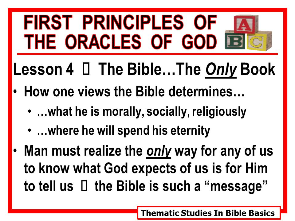 Thematic Studies In Bible Basics Lesson 4 Ù The Bible…The Only Book How one views the Bible determines… …what he is morally, socially, religiously …where he will spend his eternity Man must realize the only way for any of us to know what God expects of us is for Him to tell us Ù the Bible is such a message