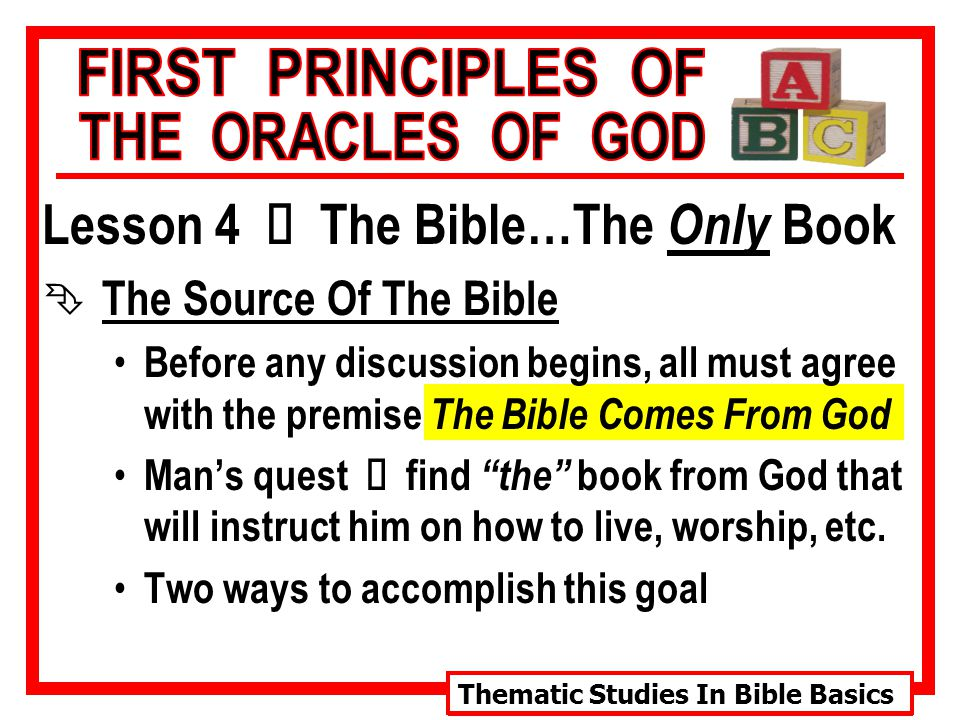 Thematic Studies In Bible Basics Lesson 4 Ù The Bible…The Only Book Ê The Source Of The Bible Before any discussion begins, all must agree with the premise The Bible Comes From God Man's quest Ù find the book from God that will instruct him on how to live, worship, etc.