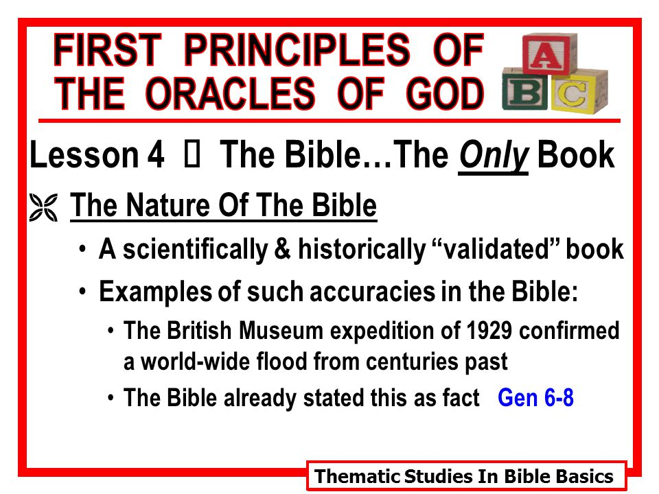 Thematic Studies In Bible Basics Lesson 4 Ù The Bible…The Only Book Ë The Nature Of The Bible A scientifically & historically validated book Examples of such accuracies in the Bible: The British Museum expedition of 1929 confirmed a world-wide flood from centuries past The Bible already stated this as fact Gen 6-8
