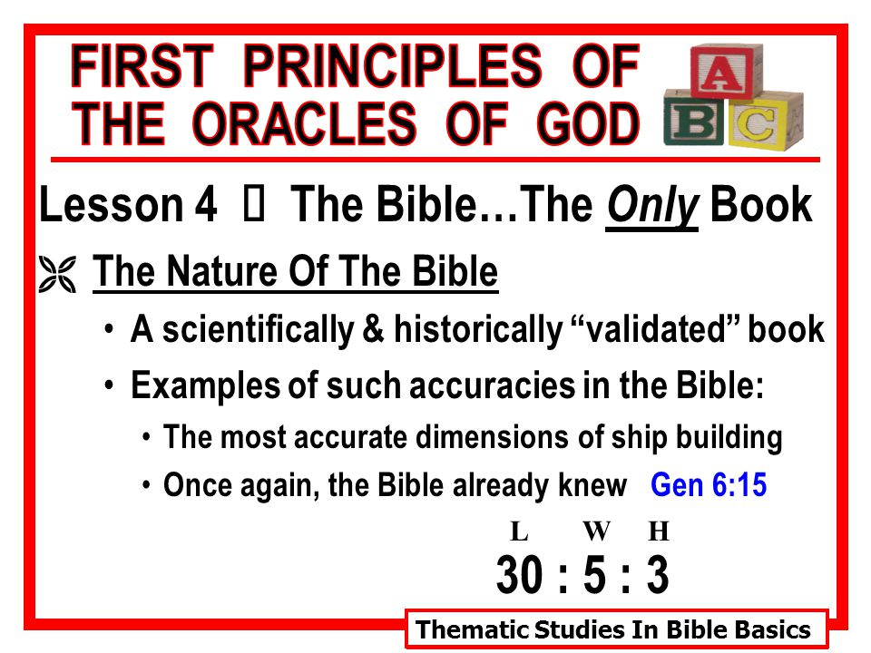 Thematic Studies In Bible Basics Lesson 4 Ù The Bible…The Only Book Ë The Nature Of The Bible A scientifically & historically validated book Examples of such accuracies in the Bible: The most accurate dimensions of ship building Once again, the Bible already knew Gen 6:15 30 : 5 : 3 LWH