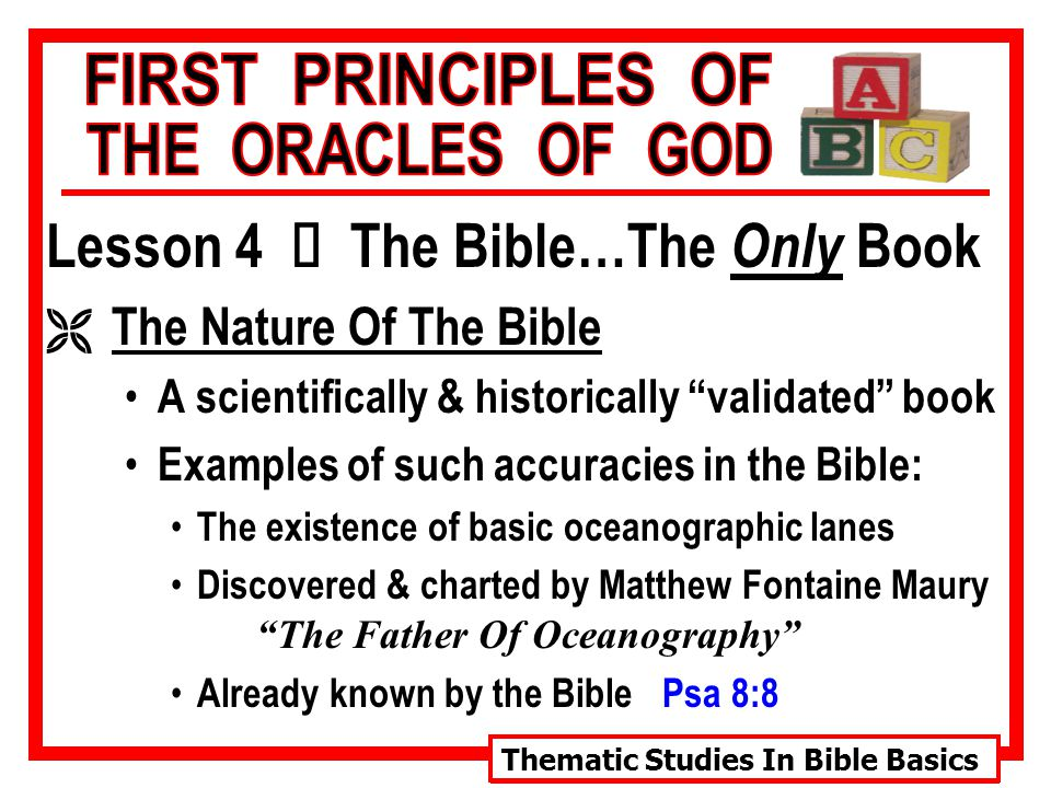 Thematic Studies In Bible Basics Lesson 4 Ù The Bible…The Only Book Ë The Nature Of The Bible A scientifically & historically validated book Examples of such accuracies in the Bible: The existence of basic oceanographic lanes Discovered & charted by Matthew Fontaine Maury The Father Of Oceanography Already known by the Bible Psa 8:8