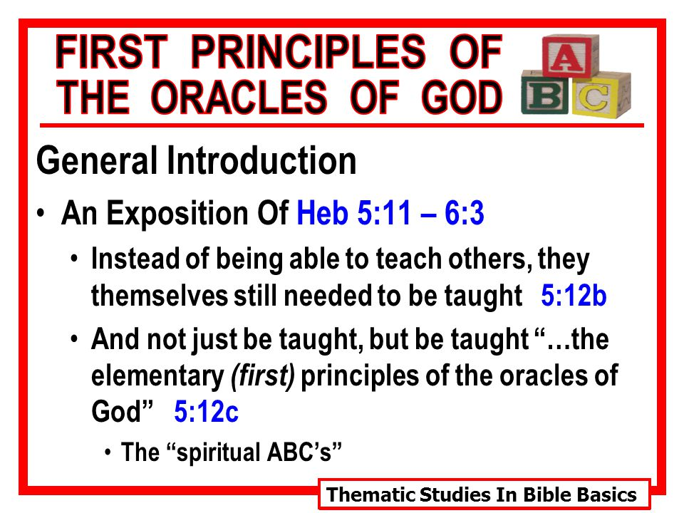 Thematic Studies In Bible Basics General Introduction An Exposition Of Heb 5:11 – 6:3 Instead of being able to teach others, they themselves still needed to be taught 5:12b And not just be taught, but be taught …the elementary (first) principles of the oracles of God 5:12c The spiritual ABC's