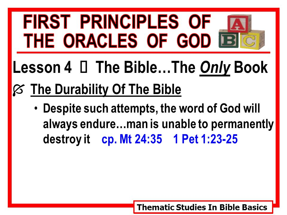 Thematic Studies In Bible Basics Lesson 4 Ù The Bible…The Only Book Í The Durability Of The Bible Despite such attempts, the word of God will always endure…man is unable to permanently destroy it cp.